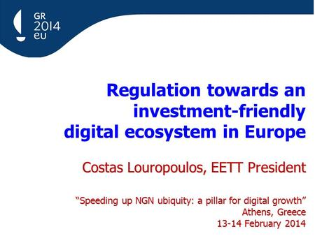 "Costas Louropoulos, EETT President ""Speeding up NGN ubiquity: a pillar for digital growth"" Athens, Greece 13-14 February 2014 Regulation towards an investment-friendly."