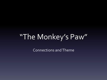 """The Monkey's Paw"" Connections and Theme. Summary Have you ever felt a bit dissatisfied with your life? Have you ever wished that something in your life."