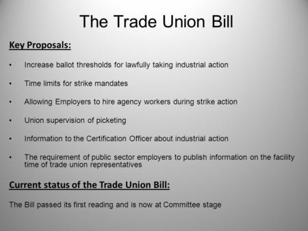 The Trade Union Bill Key Proposals: Increase ballot thresholds for lawfully taking industrial action Time limits for strike mandates Allowing Employers.