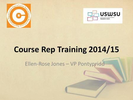 Course Rep Training 2014/15 Ellen-Rose Jones – VP Pontypridd.