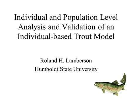 1 Individual and Population Level Analysis and Validation of an Individual-based Trout Model Roland H. Lamberson Humboldt State University.