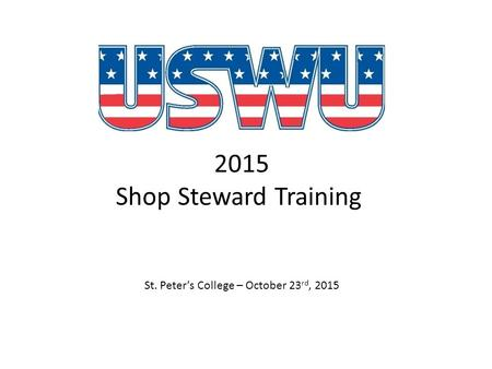 2015 Shop Steward Training St. Peter's College – October 23 rd, 2015.