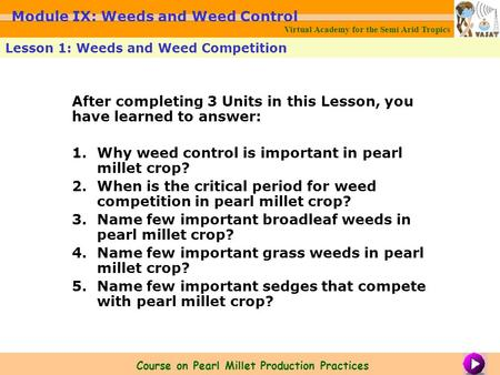 After completing 3 Units in this Lesson, you have learned to answer: 1.Why weed control is important in pearl millet crop? 2.When is the critical period.