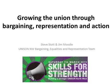 Growing the union through bargaining, representation and action Steve Stott & Jim Moodie UNISON NW Bargaining, Equalities and Representation Team.