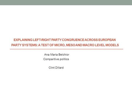 EXPLAINING LEFT-RIGHT PARTY CONGRUENCE ACROSS EUROPEAN PARTY SYSTEMS: A TEST OF MICRO, MESO AND MACRO LEVEL MODELS Ana Maria Belchior Comparitive politics.