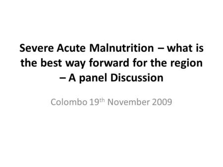 Severe Acute Malnutrition – what is the best way forward for the region – A panel Discussion Colombo 19 th November 2009.