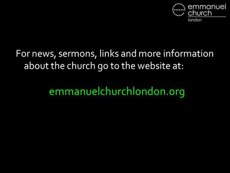 For news, sermons, links and more information about the church go to the website at: emmanuelchurchlondon.org.