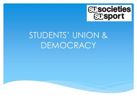 STUDENTS' UNION & DEMOCRACY.  How Clubs/Societies are / should be run  Understanding of were Societies & Sports Federation sit within the SU  Highlight.