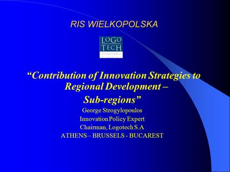 "RIS WIELKOPOLSKA ""Contribution of Innovation Strategies to Regional Development – Sub-regions"" George Strogylopoulos Innovation Policy Expert Chairman,"