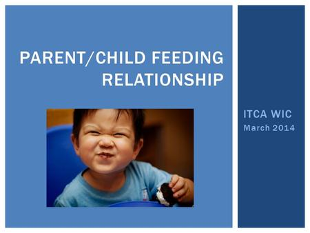 ITCA WIC March 2014 PARENT/CHILD FEEDING RELATIONSHIP.