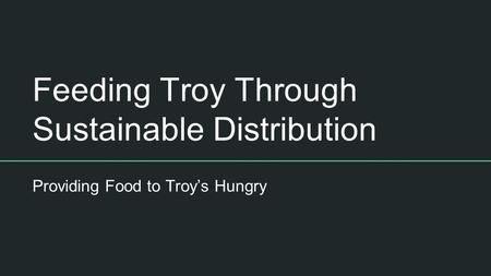 Feeding Troy Through Sustainable Distribution Providing Food to Troy's Hungry.