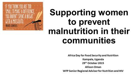 Supporting women to prevent malnutrition in their communities Africa Day for Food Security and Nutrition Kampala, Uganda 29 th October 2015 Allison Oman.