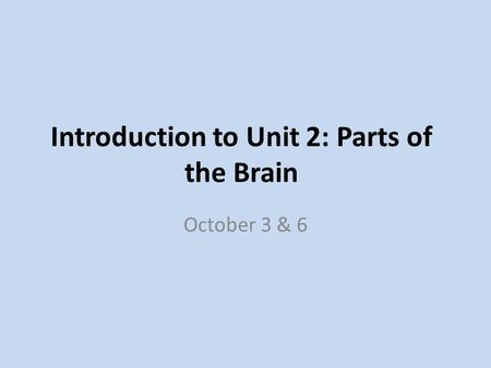 Introduction to Unit 2: Parts of the Brain October 3 & 6.