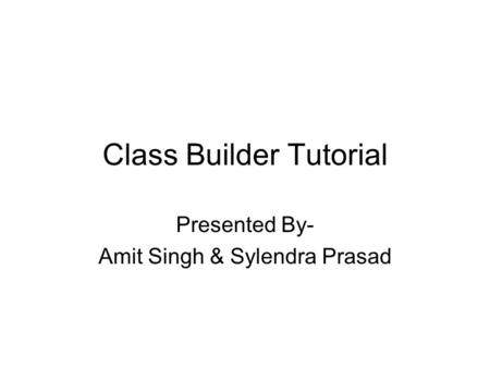 Class Builder Tutorial Presented By- Amit Singh & Sylendra Prasad.