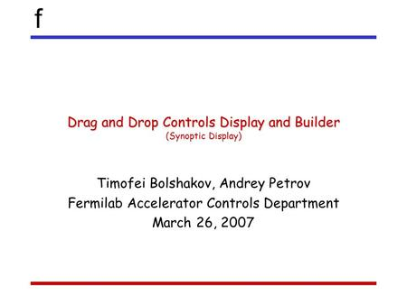 F Drag and Drop Controls Display and Builder (Synoptic Display) Timofei Bolshakov, Andrey Petrov Fermilab Accelerator Controls Department March 26, 2007.