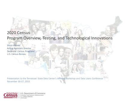 1 Presentation to the Tennessee State Data Center's Affiliate Workshop and Data Users Conference November 16-17, 2015 2020 Census: Program Overview, Testing,