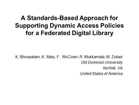 A Standards-Based Approach for Supporting Dynamic Access Policies for a Federated Digital Library K. Bhoopalam, K. Maly, F. McCown, R. Mukkamala, M. Zubair.