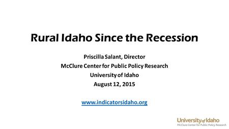 Rural Idaho Since the Recession Priscilla Salant, Director McClure Center for Public Policy Research University of Idaho August 12, 2015 www.indicatorsidaho.org.