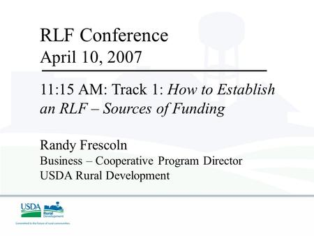 RLF Conference April 10, 2007 11:15 AM: Track 1: How to Establish an RLF – Sources of Funding Randy Frescoln Business – Cooperative Program Director USDA.