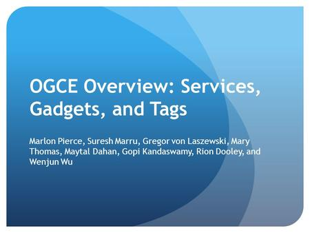 OGCE Overview: Services, Gadgets, and Tags Marlon Pierce, Suresh Marru, Gregor von Laszewski, Mary Thomas, Maytal Dahan, Gopi Kandaswamy, Rion Dooley,