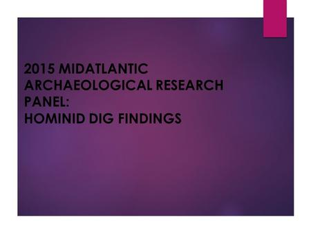 2015 MIDATLANTIC ARCHAEOLOGICAL RESEARCH PANEL: HOMINID DIG FINDINGS.