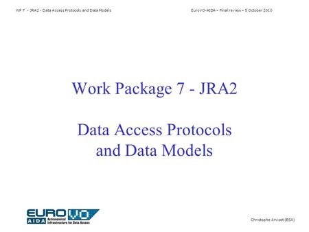 WP 7 - JRA2 - Data Access Protocols and Data Models EuroVO-AIDA – Final review – 5 October 2010 Christophe Arviset (ESA) Work Package 7 - JRA2 Data Access.