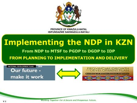 Working Together For A Secure and Prosperous Future. Implementing the NDP in KZN From NDP to MTSF to PGDP to DGDP to IDP FROM PLANNING TO IMPLEMENTATION.