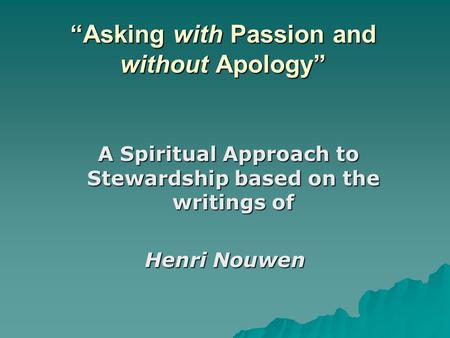 """Asking with Passion and without Apology"" A Spiritual Approach to Stewardship based on the writings of A Spiritual Approach to Stewardship based on the."