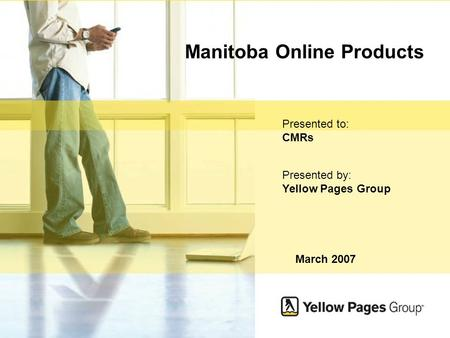 Yellow Pages Group 1 Manitoba Online Products March 2007 Presented to: CMRs Presented by: Yellow Pages Group.