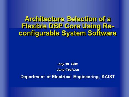 Architecture Selection of a Flexible DSP Core Using Re- configurable System Software July 18, 1998 Jong-Yeol Lee Department of Electrical Engineering,
