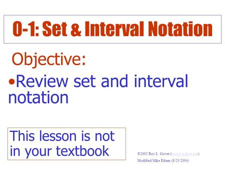 0-1: Set & Interval Notation Objective: Review set and interval notation ©2002 Roy L. Gover Modified Mike Efram (8/23/2004)