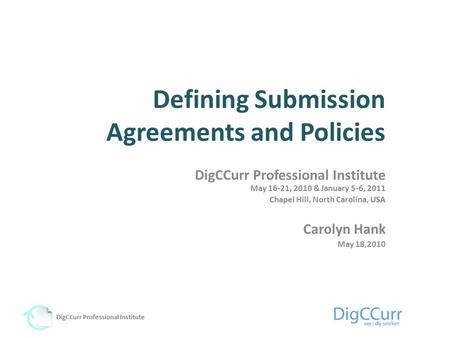Defining Submission Agreements and Policies DigCCurr Professional Institute May 16-21, 2010 & January 5-6, 2011 Chapel Hill, North Carolina, USA Carolyn.
