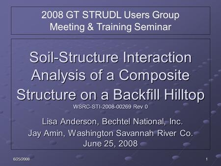 6/25/20081 Soil-Structure Interaction Analysis of a Composite Structure on a Backfill Hilltop WSRC-STI-2008-00269 Rev 0 Lisa Anderson, Bechtel National,