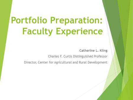 Portfolio Preparation: Faculty Experience Catherine L. Kling Charles F. Curtis Distinguished Professor Director, Center for Agricultural and Rural Development.