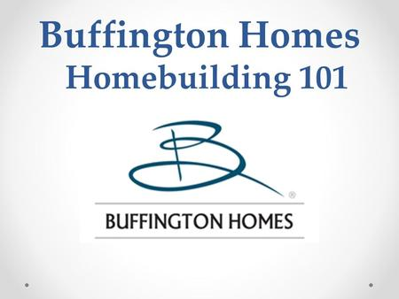 Buffington Homes Homebuilding 101. Homebuilding 101 Topics About Buffington Homes. Our Customer Touch Points. Construction Process. Warranty Process.
