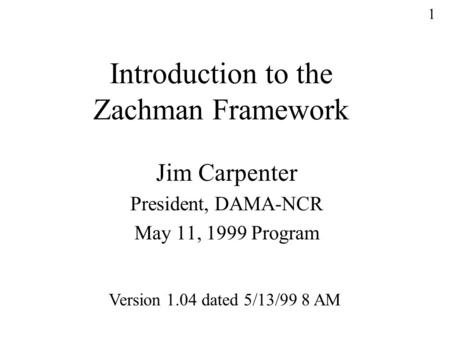 1 Introduction to the Zachman Framework Jim Carpenter President, DAMA-NCR May 11, 1999 Program Version 1.04 dated 5/13/99 8 AM.
