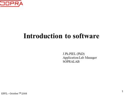 EPFL – October 7 th 2008 1 Introduction to software J.Ph.PIEL (PhD) Application Lab Manager SOPRALAB.