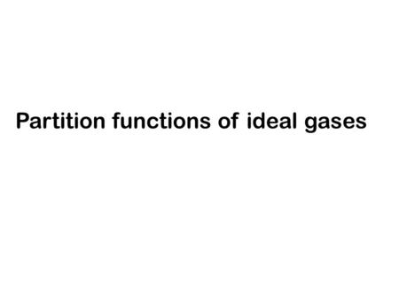 Partition functions of ideal gases. We showed that if the # of available quantum states is >> N The condition is valid when Examples gases at low densities.