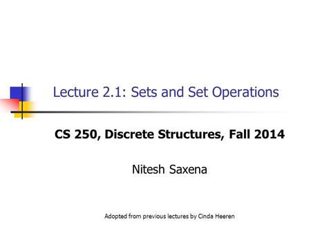 Lecture 2.1: Sets and Set Operations CS 250, Discrete Structures, Fall 2014 Nitesh Saxena Adopted from previous lectures by Cinda Heeren.