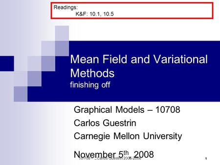 1 Mean Field and Variational Methods finishing off Graphical Models – 10708 Carlos Guestrin Carnegie Mellon University November 5 th, 2008 Readings: K&F: