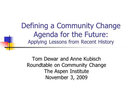 Defining a Community Change Agenda for the Future: Applying Lessons from Recent History Tom Dewar and Anne Kubisch Roundtable on Community Change The Aspen.