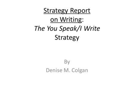 Strategy Report on Writing: The You Speak/I Write Strategy By Denise M. Colgan.
