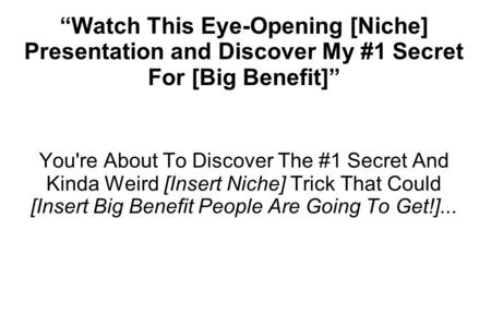 """Watch This Eye-Opening [Niche] Presentation and Discover My #1 Secret For [Big Benefit]"" You're About To Discover The #1 Secret And Kinda Weird [Insert."