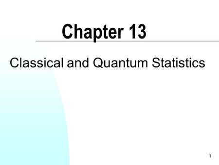 1 Chapter 13 Classical and Quantum Statistics. 2 So far, with the exception of the previous chapter, we have dealt with the 1 st and 2 nd laws of thermodynamics.