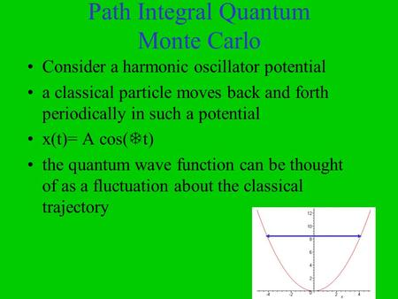 Path Integral Quantum Monte Carlo Consider a harmonic oscillator potential a classical particle moves back and forth periodically in such a potential x(t)=
