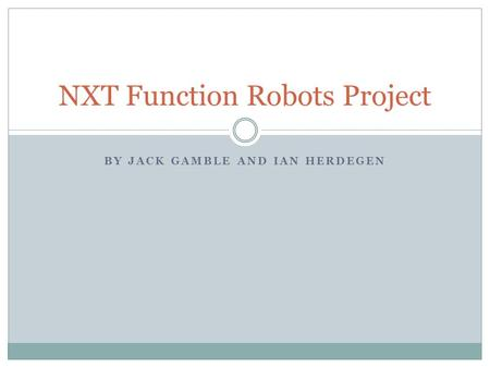 BY JACK GAMBLE AND IAN HERDEGEN NXT Function Robots Project.