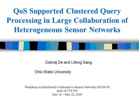 QoS Supported Clustered Query Processing in Large Collaboration of Heterogeneous Sensor Networks Debraj De and Lifeng Sang Ohio State University Workshop.