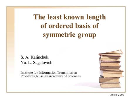 The least known length of ordered basis of symmetric group S. A. Kalinchuk, Yu. L. Sagalovich Institute for Information Transmission Problems, Russian.