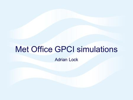 Met Office GPCI simulations Adrian Lock. © Crown copyright UK Met Office simulations in GPCI  HadGAM1 climate – for IPCC AR4  38 levels (~300m at 1km),