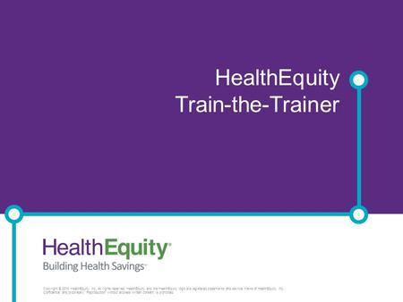 HSA Rules and Regulations Presenter HealthEquity Train-the-Trainer Copyright © 2013 HealthEquity, Inc. All rights reserved. HealthEquity and the HealthEquity.